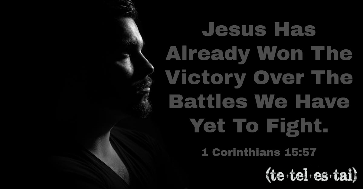 Jesus has already won the Victory over the battles we have yet to fight! -  Tetelestai Life
